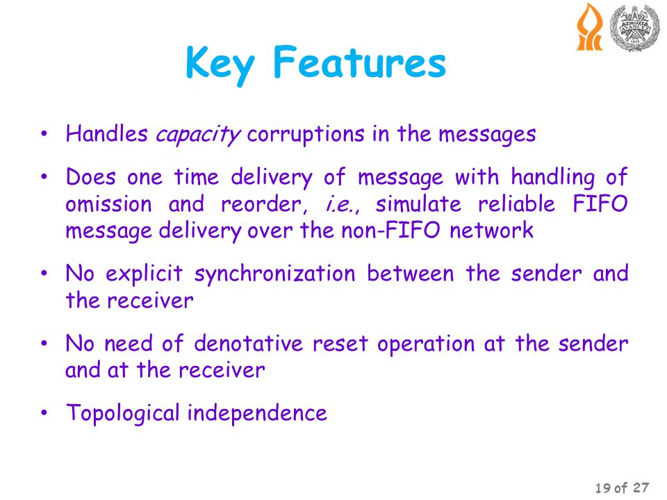 Key Features Handles capacity corruptions in the messages Does one time delivery of message with handling of omission and reorder, i.e., simulate reliable FIFO message delivery over the non-FIFO network No explicit synchronization between the sender and the receiver No need of denotative reset operation at the sender and at the receiver Topological independence 19 of 27
