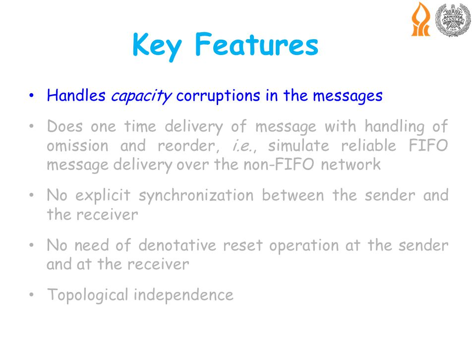 Key Features Handles capacity corruptions in the messages Does one time delivery of message with handling of omission and reorder, i.e., simulate reliable FIFO message delivery over the non-FIFO network No explicit synchronization between the sender and the receiver No need of denotative reset operation at the sender and at the receiver Topological independence