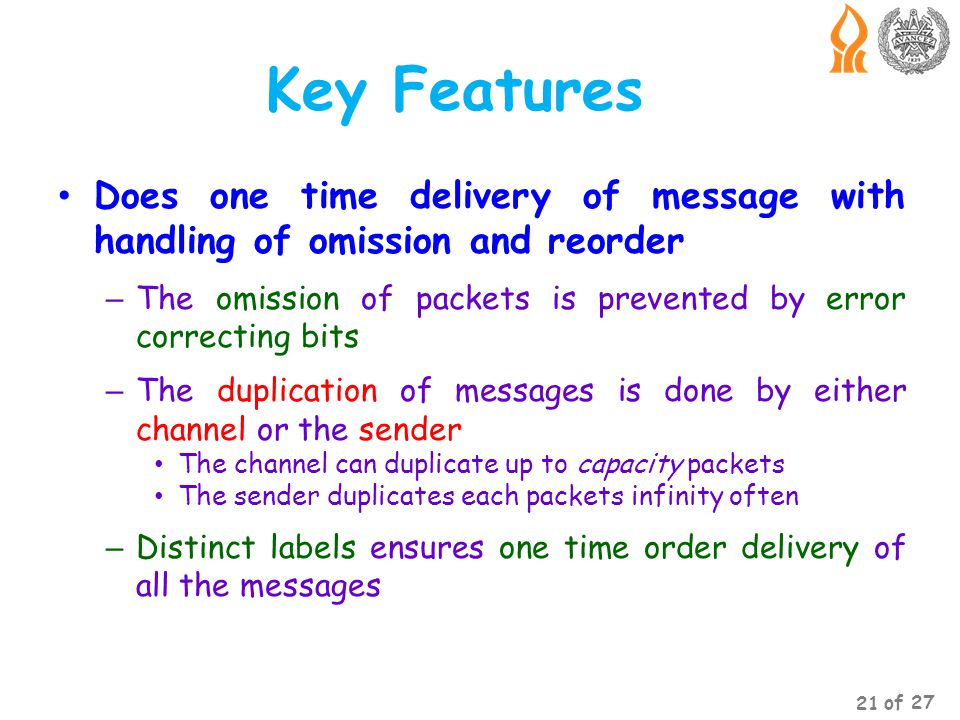 Key Features Does one time delivery of message with handling of omission and reorder – The omission of packets is prevented by error correcting bits – The duplication of messages is done by either channel or the sender The channel can duplicate up to capacity packets The sender duplicates each packets infinity often – Distinct labels ensures one time order delivery of all the messages 21 of 27