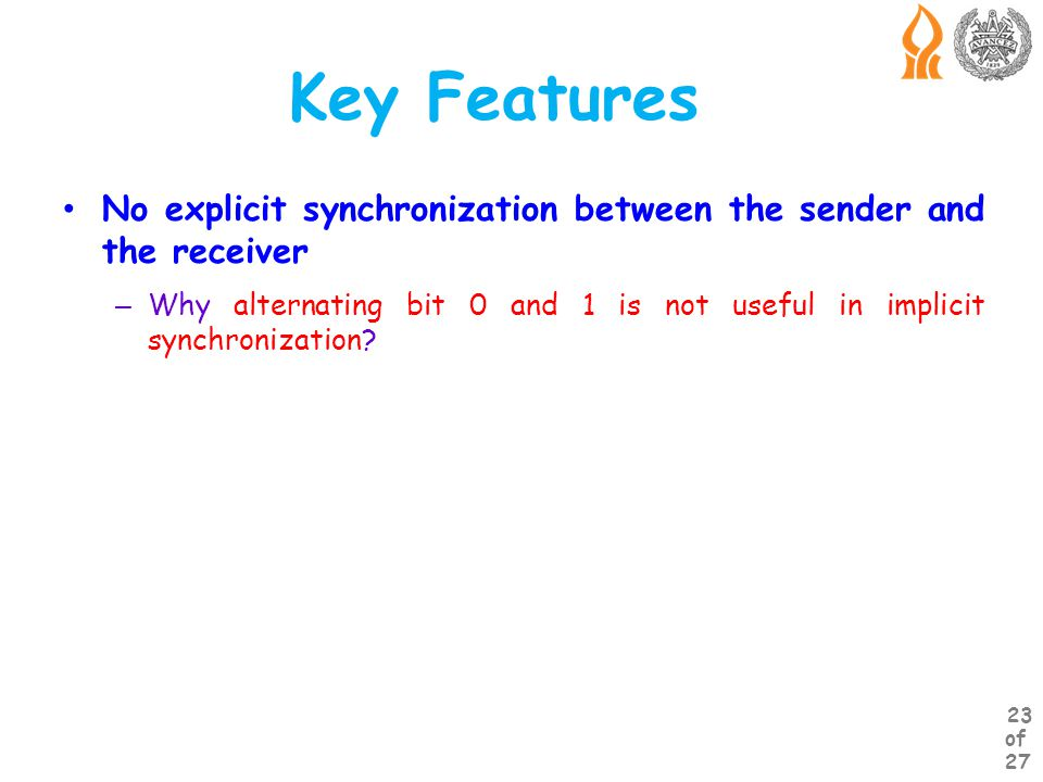 Key Features No explicit synchronization between the sender and the receiver – Why alternating bit 0 and 1 is not useful in implicit synchronization.