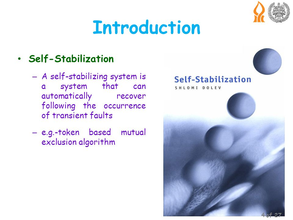 Self-Stabilization – A self-stabilizing system is a system that can automatically recover following the occurrence of transient faults – e.g.-token based mutual exclusion algorithm Introduction 4 of 27