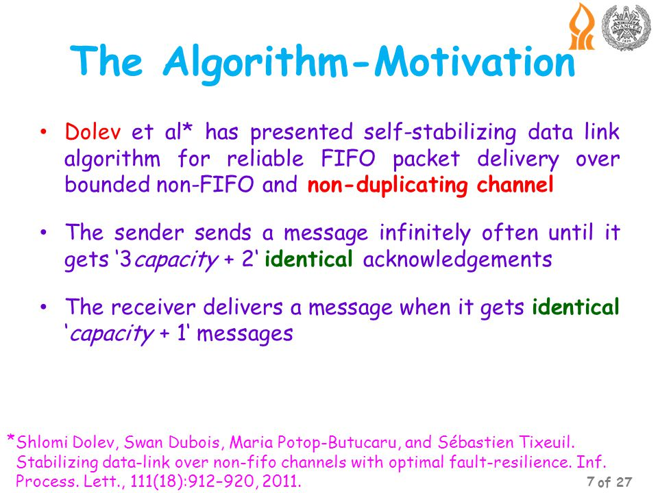 The Algorithm-Motivation Dolev et al* has presented self-stabilizing data link algorithm for reliable FIFO packet delivery over bounded non-FIFO and non-duplicating channel The sender sends a message infinitely often until it gets 3capacity + 2 identical acknowledgements The receiver delivers a message when it gets identicalcapacity + 1 messages Shlomi Dolev, Swan Dubois, Maria Potop-Butucaru, and Sébastien Tixeuil.
