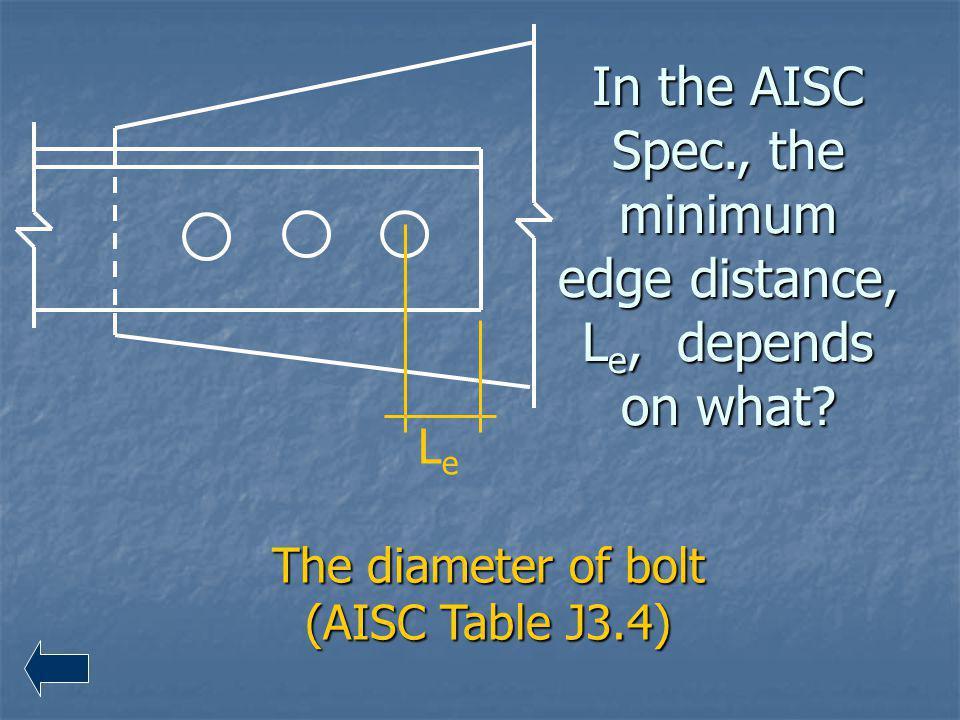 In the AISC Spec., the minimum edge distance, L e, depends on what? The diameter of bolt (AISC Table J3.4) LeLe