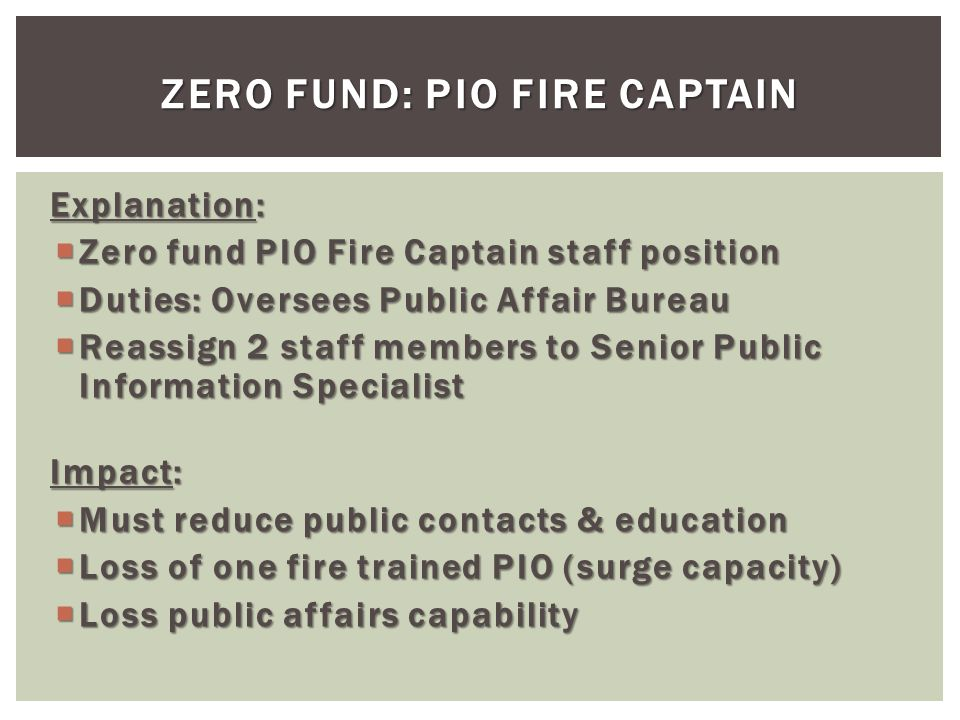 Explanation: Zero fund PIO Fire Captain staff position Zero fund PIO Fire Captain staff position Duties: Oversees Public Affair Bureau Duties: Oversees Public Affair Bureau Reassign 2 staff members to Senior Public Information Specialist Reassign 2 staff members to Senior Public Information Specialist Impact: Must reduce public contacts & education Must reduce public contacts & education Loss of one fire trained PIO (surge capacity) Loss of one fire trained PIO (surge capacity) Loss public affairs capability Loss public affairs capability ZERO FUND: PIO FIRE CAPTAIN