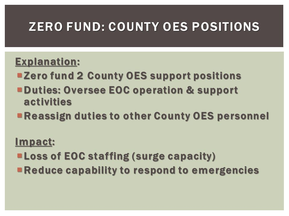 Explanation: Zero fund 2 County OES support positions Zero fund 2 County OES support positions Duties: Oversee EOC operation & support activities Duties: Oversee EOC operation & support activities Reassign duties to other County OES personnel Reassign duties to other County OES personnel Impact: Loss of EOC staffing (surge capacity) Loss of EOC staffing (surge capacity) Reduce capability to respond to emergencies Reduce capability to respond to emergencies ZERO FUND: COUNTY OES POSITIONS