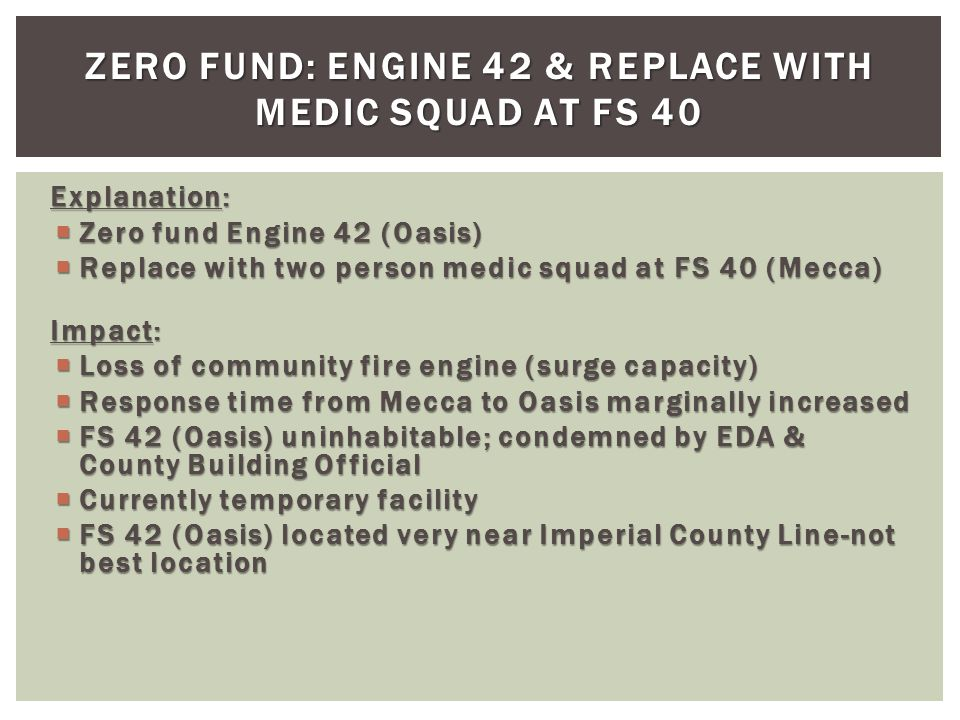 Explanation: Zero fund Engine 42 (Oasis) Zero fund Engine 42 (Oasis) Replace with two person medic squad at FS 40 (Mecca) Replace with two person medic squad at FS 40 (Mecca) Impact: Loss of community fire engine (surge capacity) Loss of community fire engine (surge capacity) Response time from Mecca to Oasis marginally increased Response time from Mecca to Oasis marginally increased FS 42 (Oasis) uninhabitable; condemned by EDA & County Building Official FS 42 (Oasis) uninhabitable; condemned by EDA & County Building Official Currently temporary facility Currently temporary facility FS 42 (Oasis) located very near Imperial County Line-not best location FS 42 (Oasis) located very near Imperial County Line-not best location ZERO FUND: ENGINE 42 & REPLACE WITH MEDIC SQUAD AT FS 40