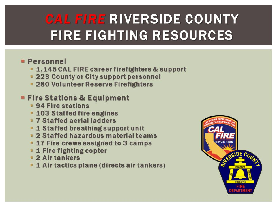 Personnel Personnel 1,145 CAL FIRE career firefighters & support 1,145 CAL FIRE career firefighters & support 223 County or City support personnel 223 County or City support personnel 280 Volunteer Reserve Firefighters 280 Volunteer Reserve Firefighters Fire Stations & Equipment Fire Stations & Equipment 94 Fire stations 94 Fire stations 103 Staffed fire engines 103 Staffed fire engines 7 Staffed aerial ladders 7 Staffed aerial ladders 1 Staffed breathing support unit 1 Staffed breathing support unit 2 Staffed hazardous material teams 2 Staffed hazardous material teams 17 Fire crews assigned to 3 camps 17 Fire crews assigned to 3 camps 1 Fire fighting copter 1 Fire fighting copter 2 Air tankers 2 Air tankers 1 Air tactics plane (directs air tankers) 1 Air tactics plane (directs air tankers) CAL FIRE RIVERSIDE COUNTY FIRE FIGHTING RESOURCES