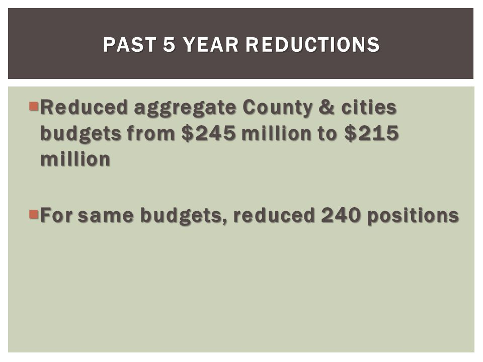 PAST 5 YEAR REDUCTIONS Reduced aggregate County & cities budgets from $245 million to $215 million Reduced aggregate County & cities budgets from $245 million to $215 million For same budgets, reduced 240 positions For same budgets, reduced 240 positions