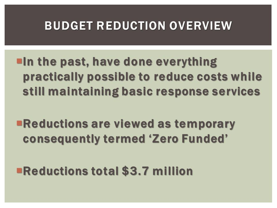 BUDGET REDUCTION OVERVIEW In the past, have done everything practically possible to reduce costs while still maintaining basic response services In the past, have done everything practically possible to reduce costs while still maintaining basic response services Reductions are viewed as temporary consequently termed Zero Funded Reductions are viewed as temporary consequently termed Zero Funded Reductions total $3.7 million Reductions total $3.7 million
