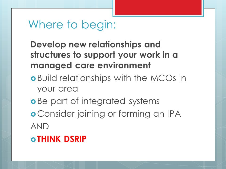 Where to begin: Develop new relationships and structures to support your work in a managed care environment Build relationships with the MCOs in your