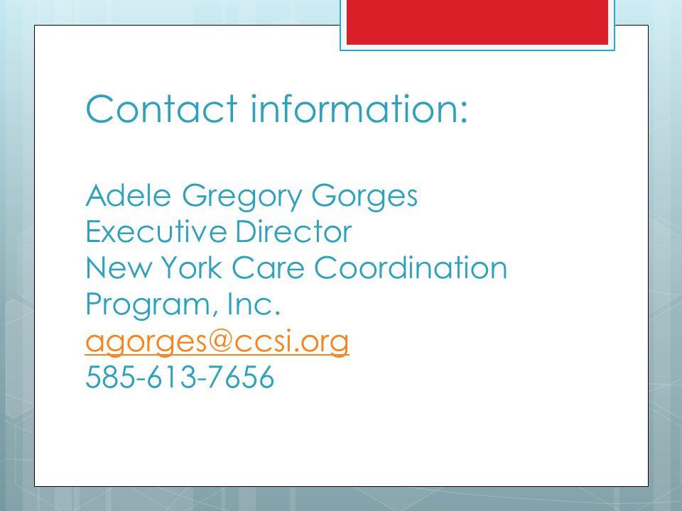 Contact information: Adele Gregory Gorges Executive Director New York Care Coordination Program, Inc. agorges@ccsi.org 585-613-7656 agorges@ccsi.org