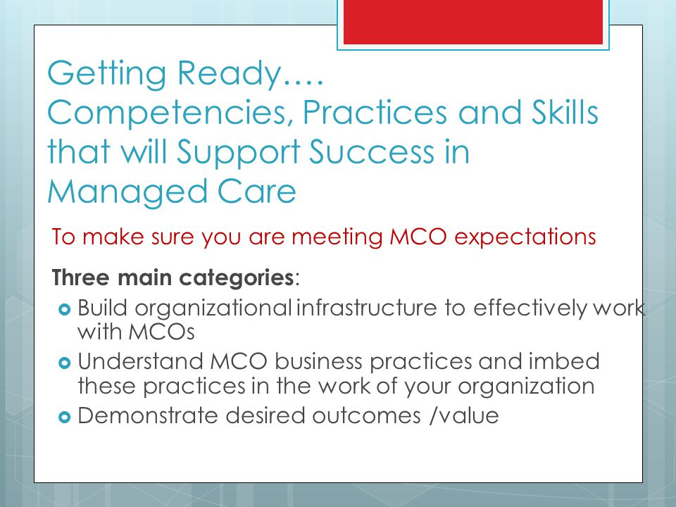 Getting Ready…. Competencies, Practices and Skills that will Support Success in Managed Care To make sure you are meeting MCO expectations Three main