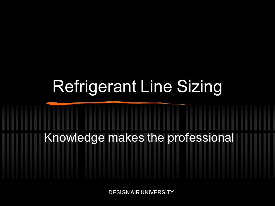 Refrigerant Line Sizing Knowledge makes the professional DESIGN AIR UNIVERSITY