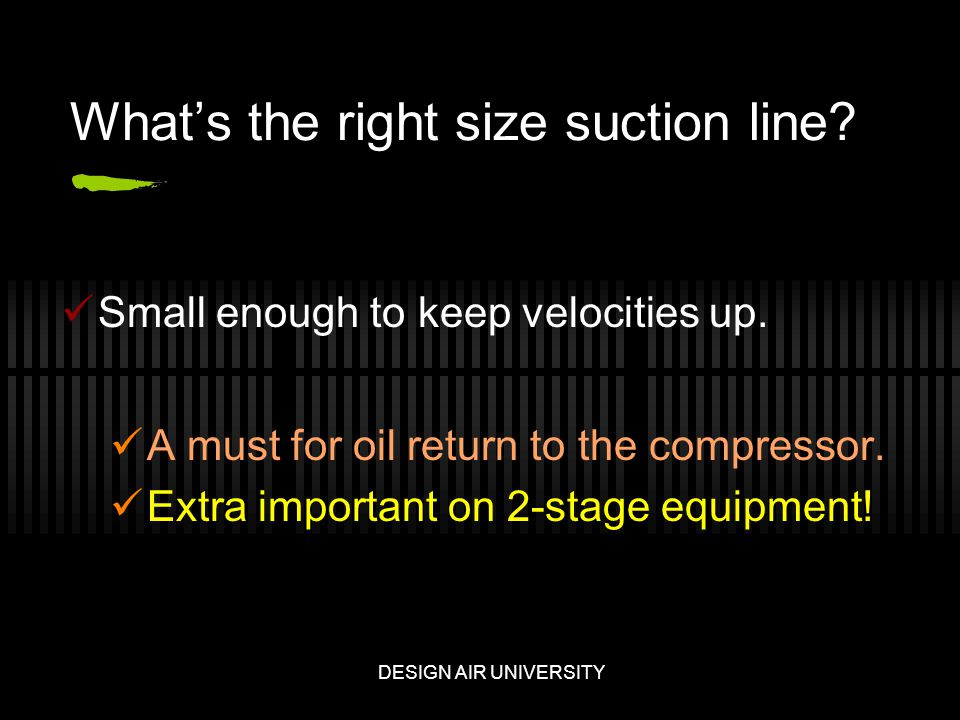 Whats the right size suction line. Small enough to keep velocities up.