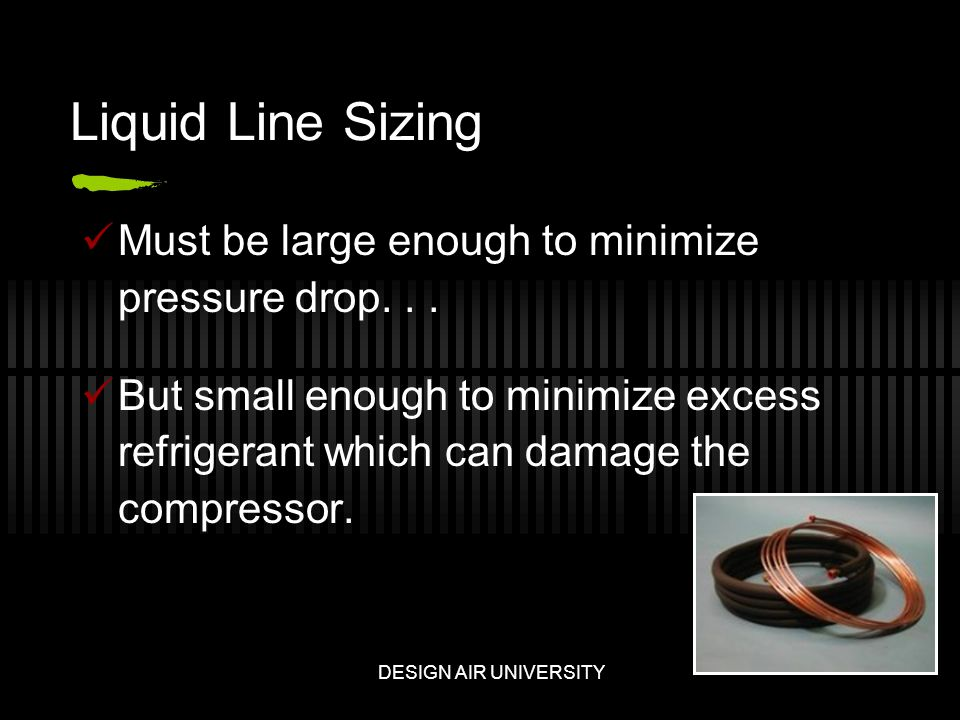 Liquid Line Sizing Must be large enough to minimize pressure drop...