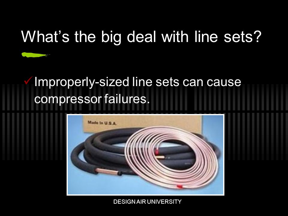 Whats the big deal with line sets. Improperly-sized line sets can cause compressor failures.