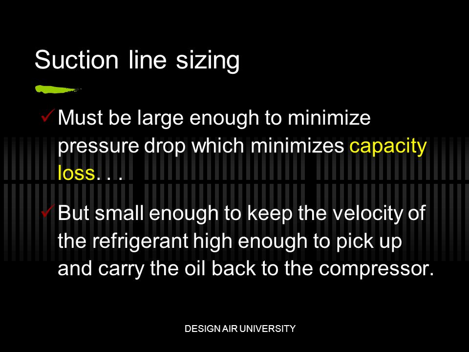 Suction line sizing Must be large enough to minimize pressure drop which minimizes capacity loss...