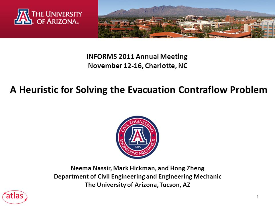 Neema Nassir, Mark Hickman, and Hong Zheng Department of Civil Engineering and Engineering Mechanic The University of Arizona, Tucson, AZ INFORMS 2011 Annual Meeting November 12-16, Charlotte, NC A Heuristic for Solving the Evacuation Contraflow Problem 1 atlas