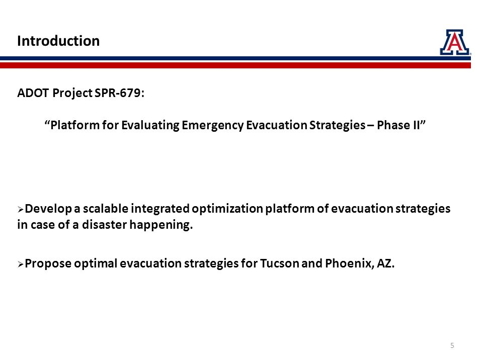 Introduction ADOT Project SPR-679: Platform for Evaluating Emergency Evacuation Strategies – Phase II Develop a scalable integrated optimization platform of evacuation strategies in case of a disaster happening.