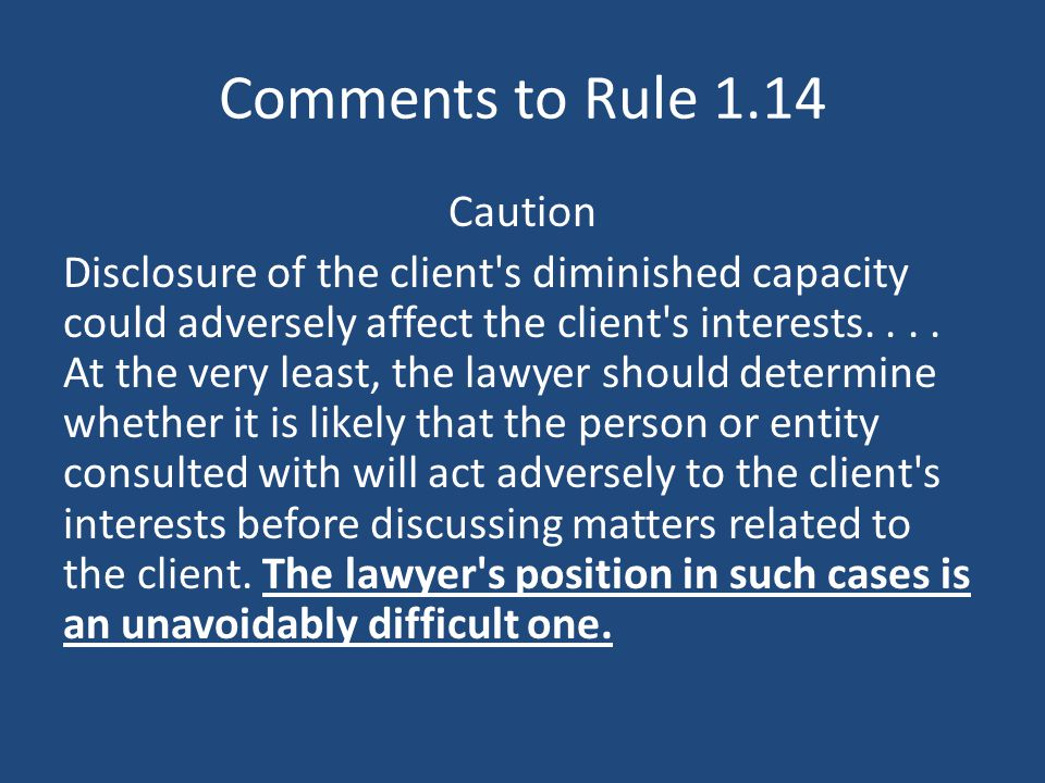 Comments to Rule 1.14 Caution Disclosure of the client s diminished capacity could adversely affect the client s interests....