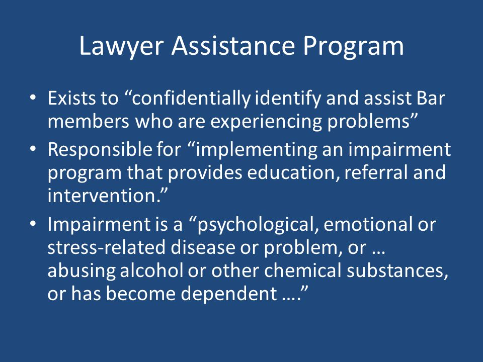 Lawyer Assistance Program Exists to confidentially identify and assist Bar members who are experiencing problems Responsible for implementing an impairment program that provides education, referral and intervention.