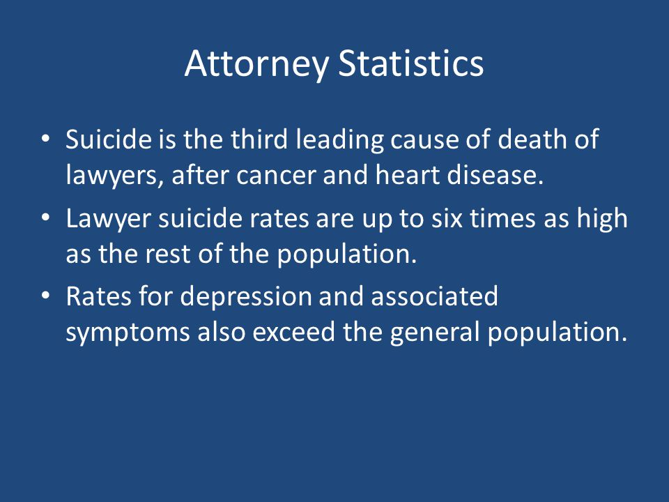 Attorney Statistics Suicide is the third leading cause of death of lawyers, after cancer and heart disease.