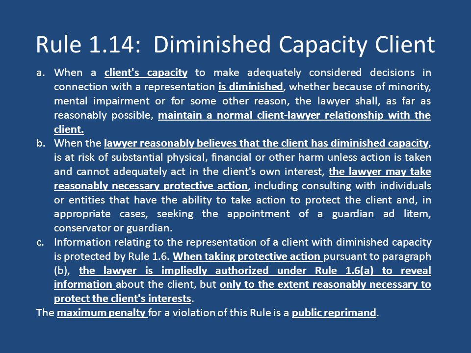Rule 1.14: Diminished Capacity Client a.When a client s capacity to make adequately considered decisions in connection with a representation is diminished, whether because of minority, mental impairment or for some other reason, the lawyer shall, as far as reasonably possible, maintain a normal client-lawyer relationship with the client.