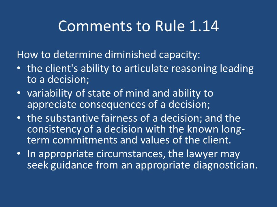 Comments to Rule 1.14 How to determine diminished capacity: the client s ability to articulate reasoning leading to a decision; variability of state of mind and ability to appreciate consequences of a decision; the substantive fairness of a decision; and the consistency of a decision with the known long- term commitments and values of the client.