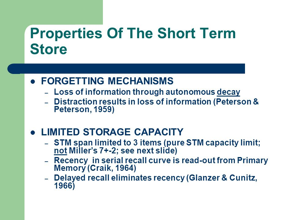 Properties Of The Short Term Store FORGETTING MECHANISMS – Loss of information through autonomous decay – Distraction results in loss of information (Peterson & Peterson, 1959) LIMITED STORAGE CAPACITY – STM span limited to 3 items (pure STM capacity limit; not Millers 7+-2; see next slide) – Recency in serial recall curve is read-out from Primary Memory (Craik, 1964) – Delayed recall eliminates recency (Glanzer & Cunitz, 1966)