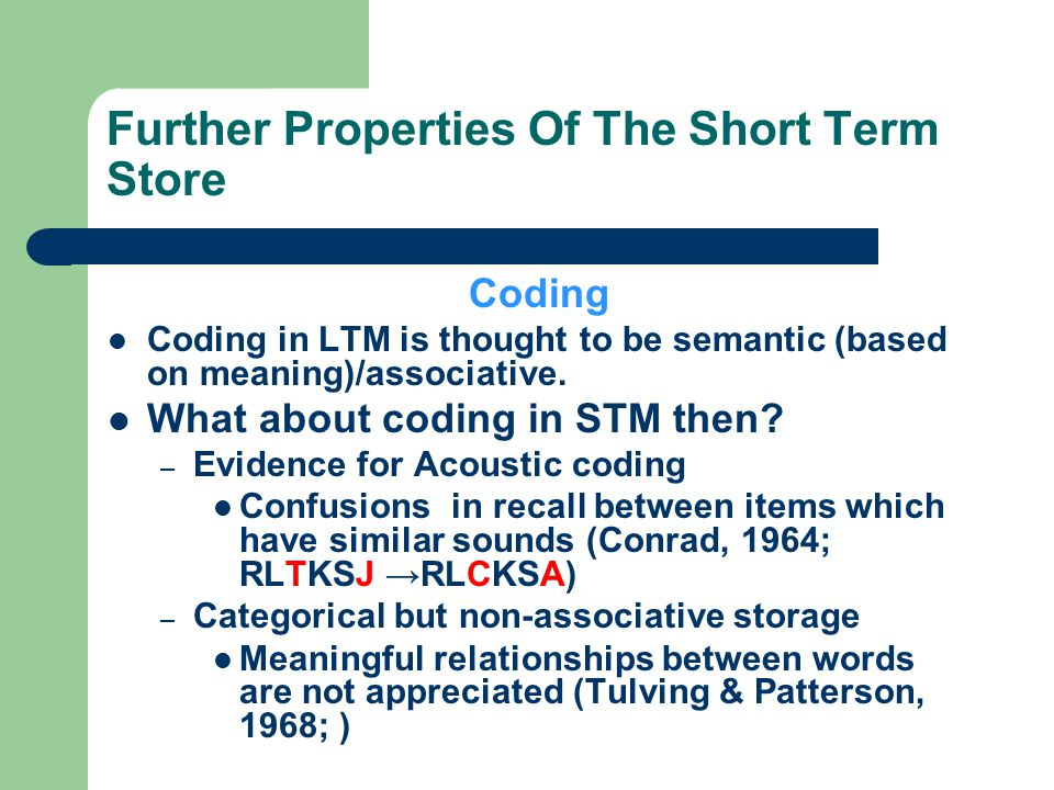 Further Properties Of The Short Term Store Coding Coding in LTM is thought to be semantic (based on meaning)/associative. What about coding in STM the