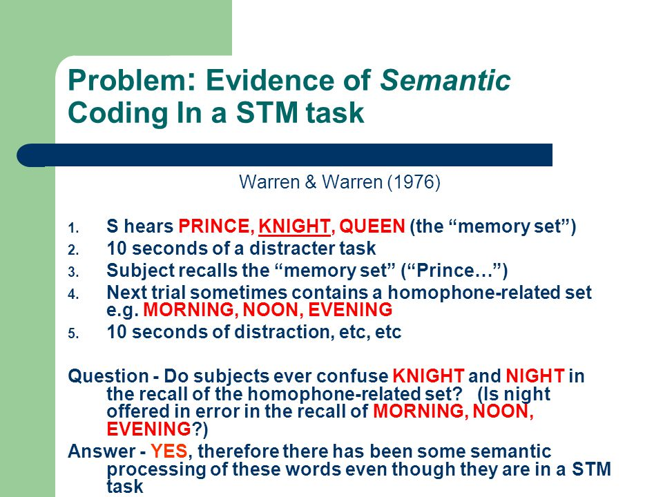 Problem : Evidence of Semantic Coding In a STM task Warren & Warren (1976) 1. S hears PRINCE, KNIGHT, QUEEN (the memory set) 2. 10 seconds of a distra