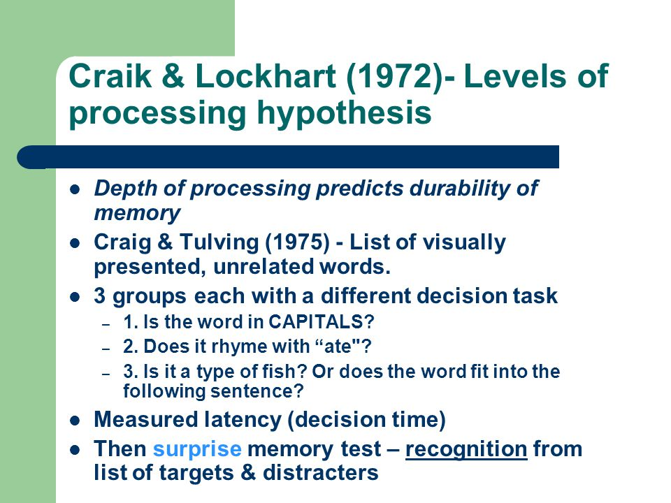 Craik & Lockhart (1972)- Levels of processing hypothesis Depth of processing predicts durability of memory Craig & Tulving (1975) - List of visually presented, unrelated words.