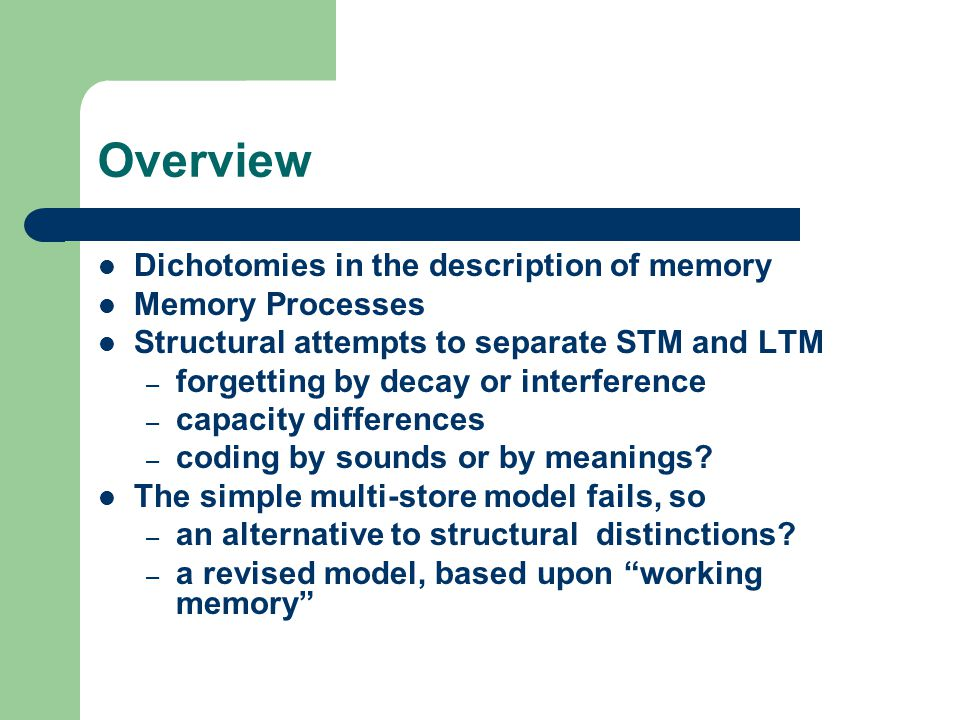 Overview Dichotomies in the description of memory Memory Processes Structural attempts to separate STM and LTM – forgetting by decay or interference – capacity differences – coding by sounds or by meanings.