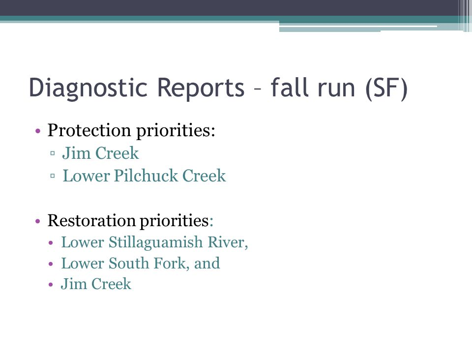 Diagnostic Reports – fall run (SF) Protection priorities: Jim Creek Lower Pilchuck Creek Restoration priorities: Lower Stillaguamish River, Lower South Fork, and Jim Creek
