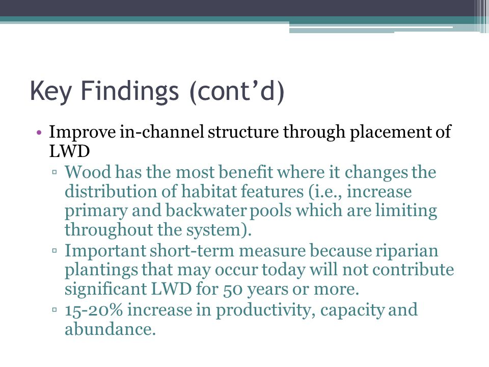 Key Findings (contd) Improve in-channel structure through placement of LWD Wood has the most benefit where it changes the distribution of habitat features (i.e., increase primary and backwater pools which are limiting throughout the system).