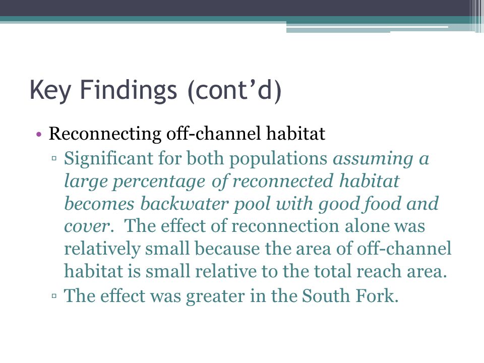 Key Findings (contd) Reconnecting off-channel habitat Significant for both populations assuming a large percentage of reconnected habitat becomes backwater pool with good food and cover.