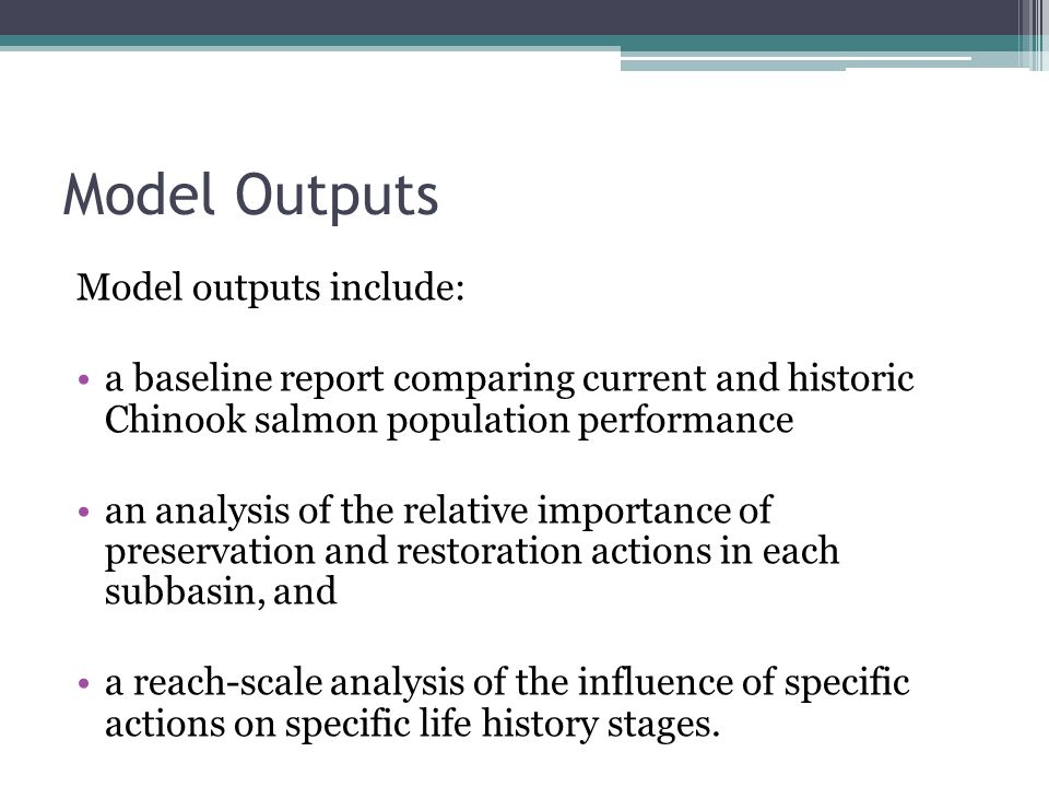 Model Outputs Model outputs include: a baseline report comparing current and historic Chinook salmon population performance an analysis of the relative importance of preservation and restoration actions in each subbasin, and a reach-scale analysis of the influence of specific actions on specific life history stages.
