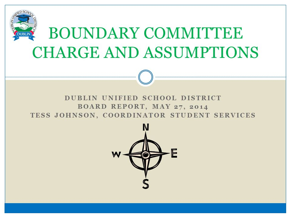 DUBLIN UNIFIED SCHOOL DISTRICT BOARD REPORT, MAY 27, 2014 TESS JOHNSON, COORDINATOR STUDENT SERVICES BOUNDARY COMMITTEE CHARGE AND ASSUMPTIONS