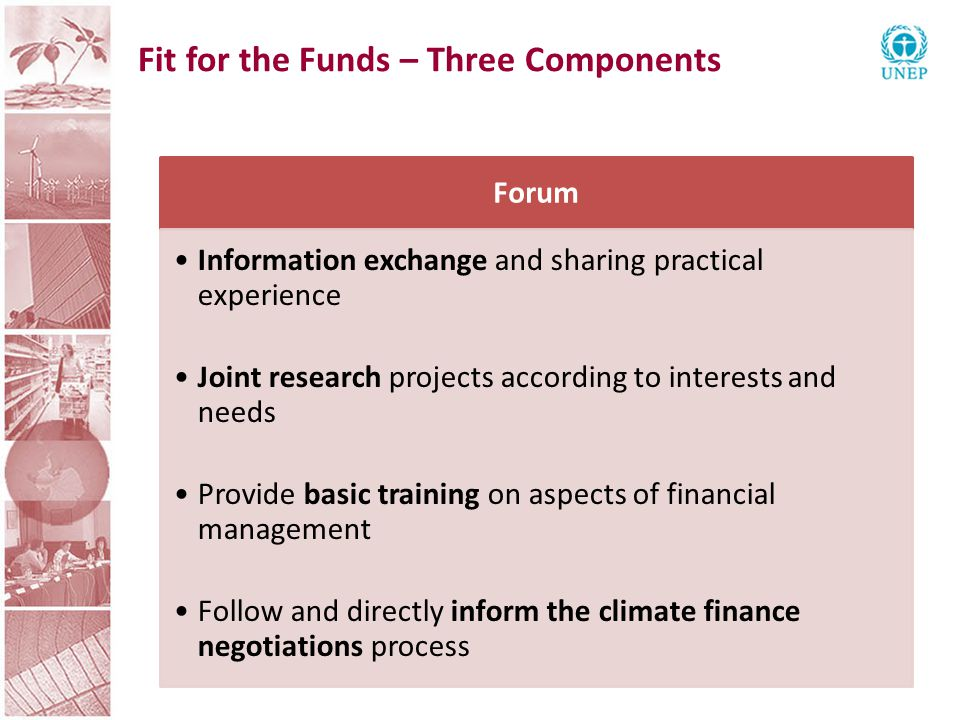 Fit for the Funds – Three Components Forum Information exchange and sharing practical experience Joint research projects according to interests and needs Provide basic training on aspects of financial management Follow and directly inform the climate finance negotiations process