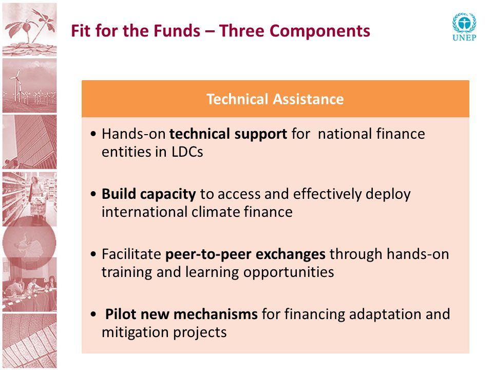 Fit for the Funds – Three Components Technical Assistance Hands-on technical support for national finance entities in LDCs Build capacity to access and effectively deploy international climate finance Facilitate peer-to-peer exchanges through hands-on training and learning opportunities Pilot new mechanisms for financing adaptation and mitigation projects