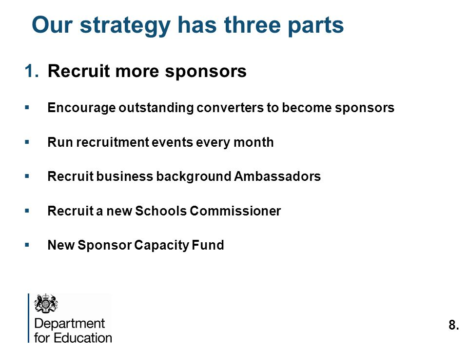 Our strategy has three parts 1.Recruit more sponsors Encourage outstanding converters to become sponsors Run recruitment events every month Recruit business background Ambassadors Recruit a new Schools Commissioner New Sponsor Capacity Fund 8.