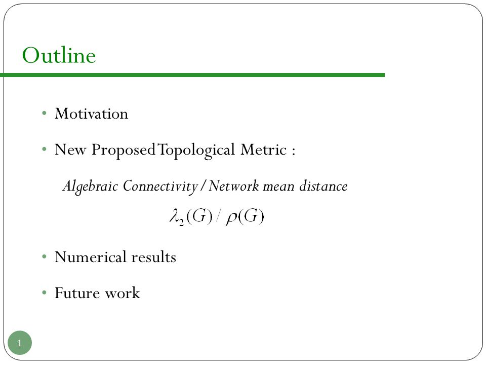 Outline Motivation New Proposed Topological Metric : Algebraic Connectivity/Network mean distance Numerical results Future work 1