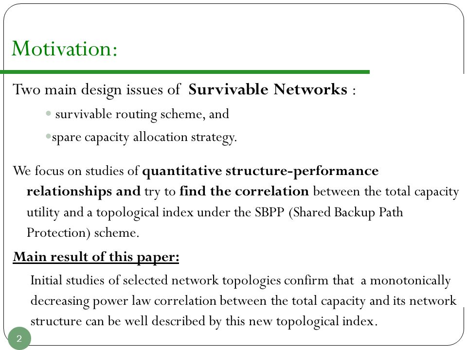 Motivation: Two main design issues of Survivable Networks : survivable routing scheme, and spare capacity allocation strategy. We focus on studies of