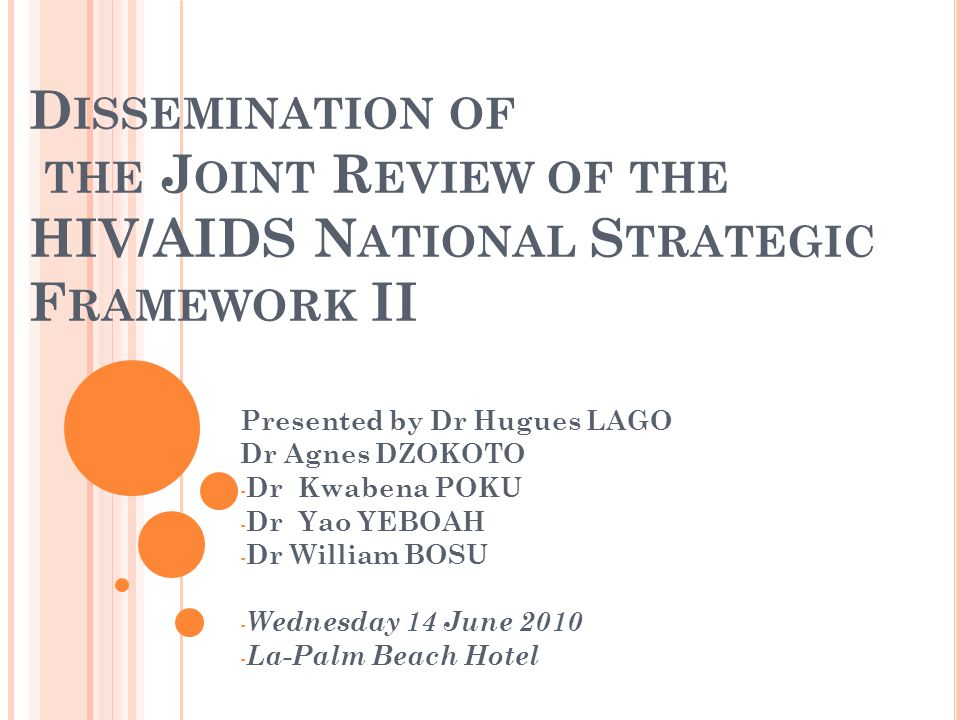 D ISSEMINATION OF THE J OINT R EVIEW OF THE HIV/AIDS N ATIONAL S TRATEGIC F RAMEWORK II Presented by Dr Hugues LAGO Dr Agnes DZOKOTO - Dr Kwabena POKU - Dr Yao YEBOAH - Dr William BOSU - Wednesday 14 June 2010 - La-Palm Beach Hotel