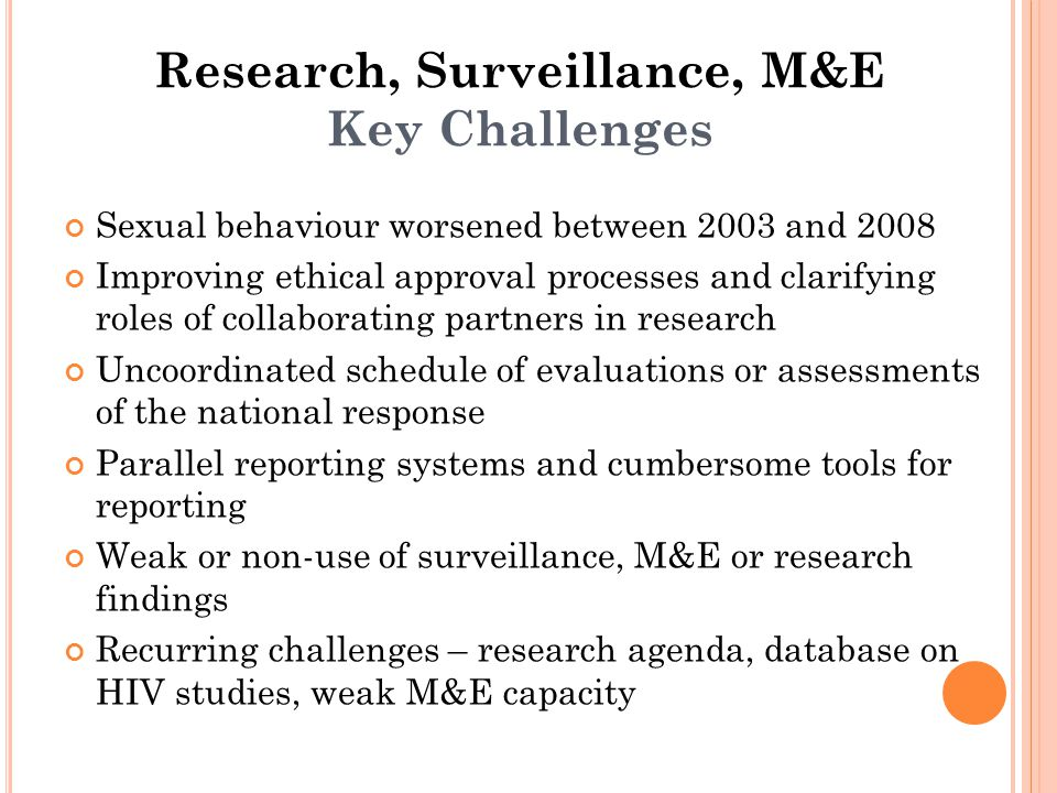 Research, Surveillance, M&E Key Challenges Sexual behaviour worsened between 2003 and 2008 Improving ethical approval processes and clarifying roles of collaborating partners in research Uncoordinated schedule of evaluations or assessments of the national response Parallel reporting systems and cumbersome tools for reporting Weak or non-use of surveillance, M&E or research findings Recurring challenges – research agenda, database on HIV studies, weak M&E capacity