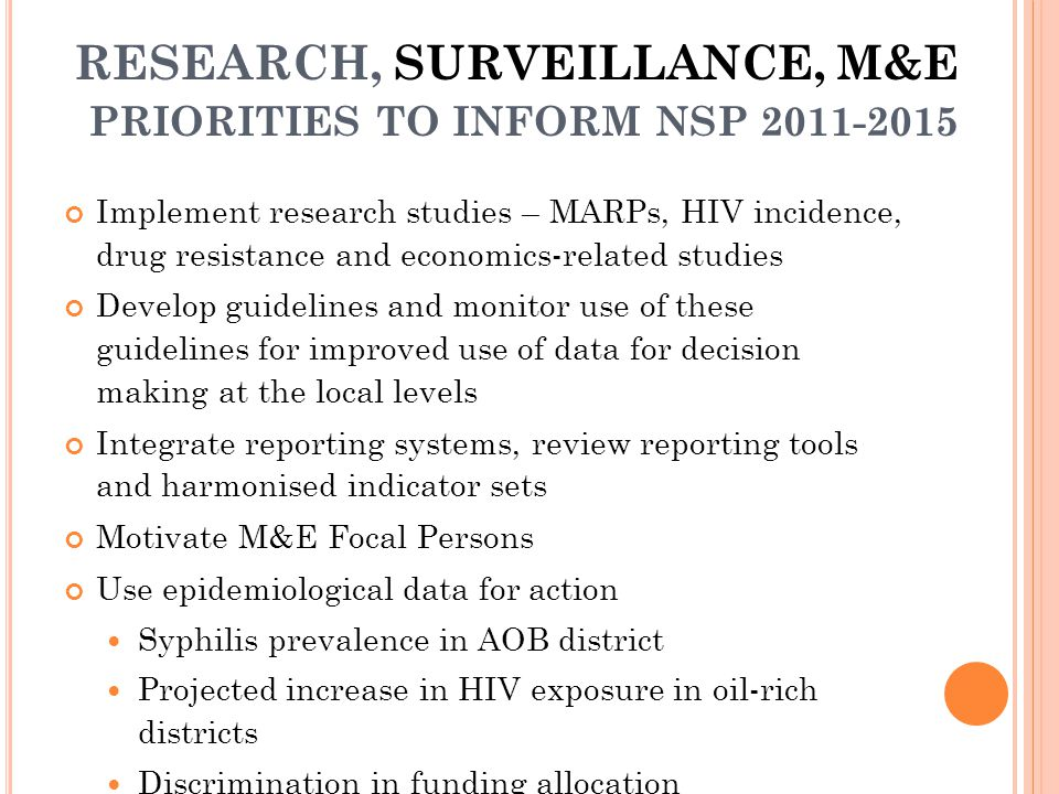 RESEARCH, SURVEILLANCE, M&E PRIORITIES TO INFORM NSP 2011-2015 Implement research studies – MARPs, HIV incidence, drug resistance and economics-related studies Develop guidelines and monitor use of these guidelines for improved use of data for decision making at the local levels Integrate reporting systems, review reporting tools and harmonised indicator sets Motivate M&E Focal Persons Use epidemiological data for action Syphilis prevalence in AOB district Projected increase in HIV exposure in oil-rich districts Discrimination in funding allocation