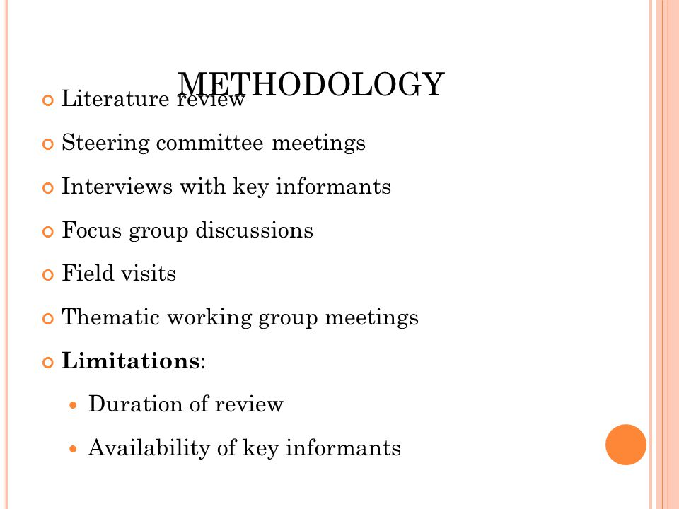 METHODOLOGY Literature review Steering committee meetings Interviews with key informants Focus group discussions Field visits Thematic working group meetings Limitations : Duration of review Availability of key informants