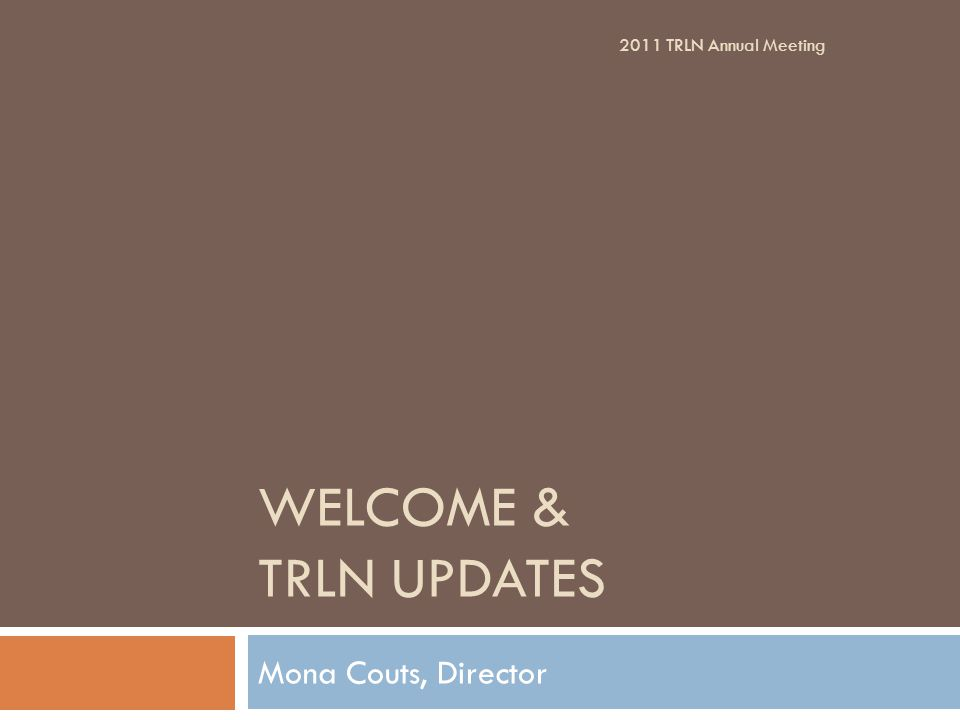 WELCOME & TRLN UPDATES Mona Couts, Director 2011 TRLN Annual Meeting