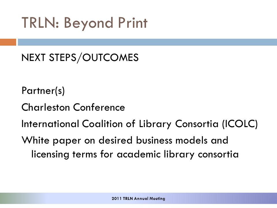 NEXT STEPS/OUTCOMES Partner(s) Charleston Conference International Coalition of Library Consortia (ICOLC) White paper on desired business models and licensing terms for academic library consortia 2011 TRLN Annual Meeting TRLN: Beyond Print