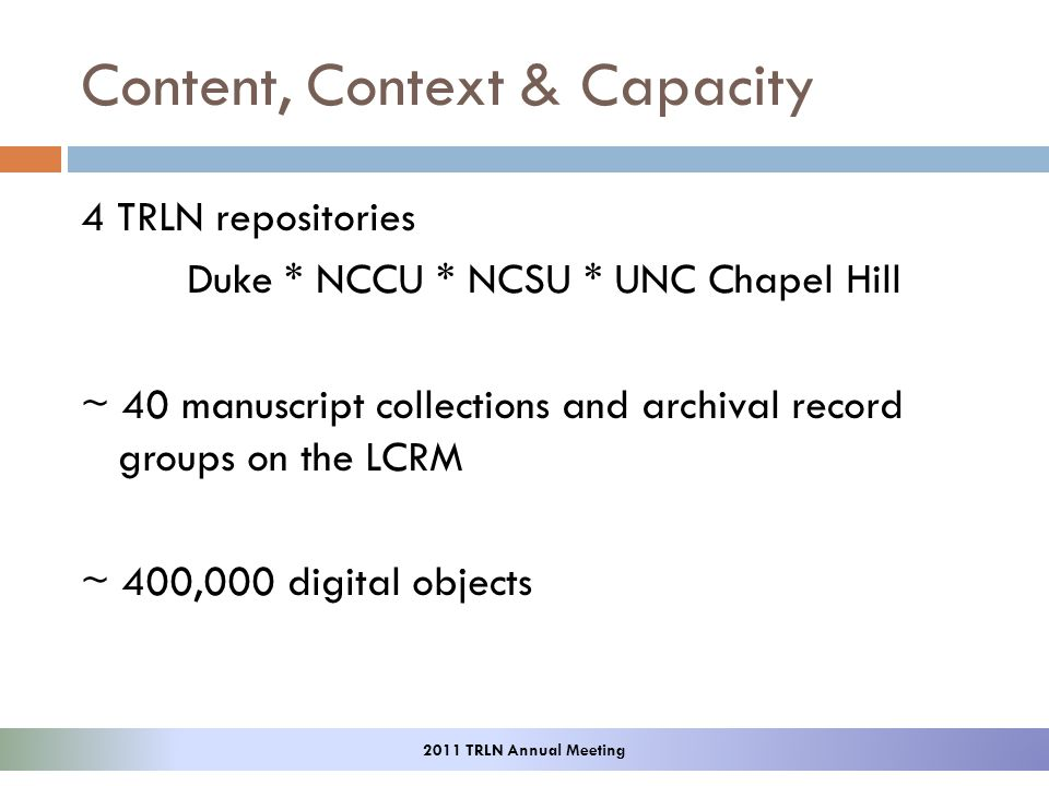 Content, Context & Capacity 4 TRLN repositories Duke * NCCU * NCSU * UNC Chapel Hill ~ 40 manuscript collections and archival record groups on the LCRM ~ 400,000 digital objects 2011 TRLN Annual Meeting